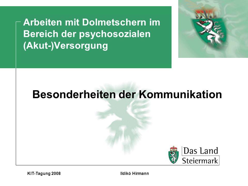 Ildikó HirmannKIT-Tagung 2008 Arbeiten mit Dolmetschern im Bereich der psychosozialen (Akut-)Versorgung Besonderheiten der Kommunikation