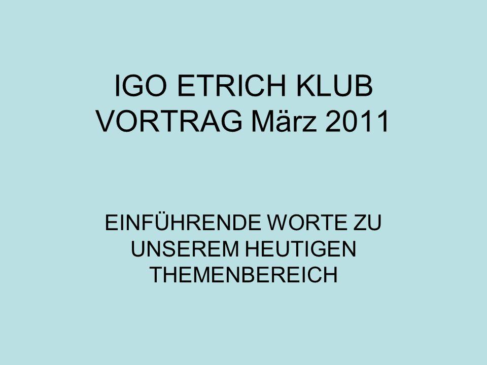 IGO ETRICH KLUB VORTRAG März 2011 EINFÜHRENDE WORTE ZU UNSEREM HEUTIGEN THEMENBEREICH