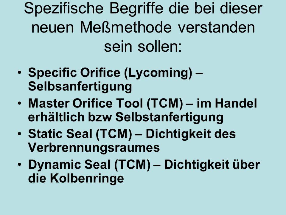 Spezifische Begriffe die bei dieser neuen Meßmethode verstanden sein sollen: Specific Orifice (Lycoming) – Selbsanfertigung Master Orifice Tool (TCM) – im Handel erhältlich bzw Selbstanfertigung Static Seal (TCM) – Dichtigkeit des Verbrennungsraumes Dynamic Seal (TCM) – Dichtigkeit über die Kolbenringe