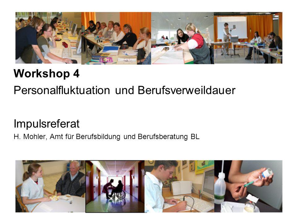 Workshop 4 Personalfluktuation und Berufsverweildauer Impulsreferat H. Mohler, Amt für Berufsbildung und Berufsberatung BL