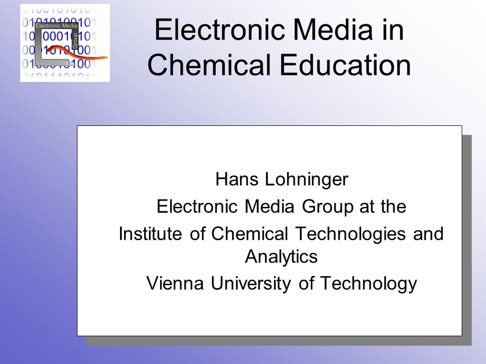 Electronic Media in Chemical Education Hans Lohninger Electronic Media Group at the Institute of Chemical Technologies and Analytics Vienna University of Technology Hans Lohninger Electronic Media Group at the Institute of Chemical Technologies and Analytics Vienna University of Technology