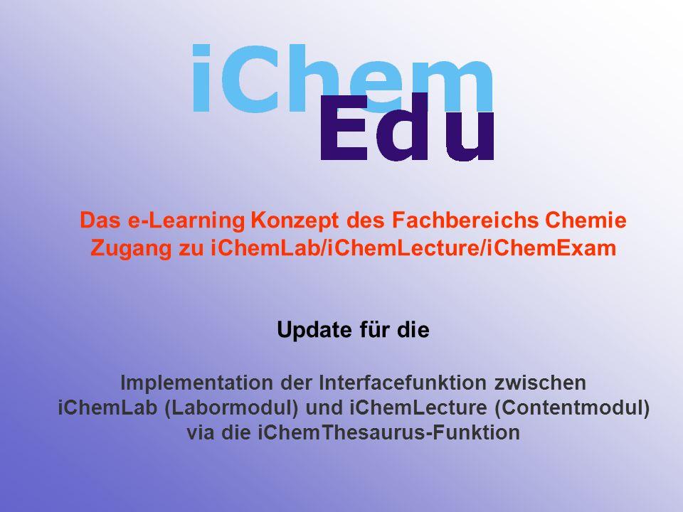 Das e-Learning Konzept des Fachbereichs Chemie Zugang zu iChemLab/iChemLecture/iChemExam Update für die Implementation der Interfacefunktion zwischen iChemLab (Labormodul) und iChemLecture (Contentmodul) via die iChemThesaurus-Funktion