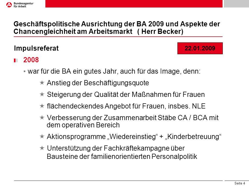 Seite 4 Geschäftspolitische Ausrichtung der BA 2009 und Aspekte der Chancengleichheit am Arbeitsmarkt ( Herr Becker) Impulsreferat 2008 war für die BA