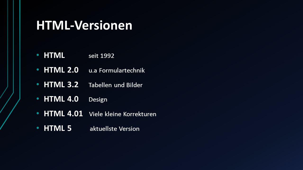 HTML-Versionen HTML seit 1992 HTML 2.0 u.a Formulartechnik HTML 3.2 Tabellen und Bilder HTML 4.0 Design HTML 4.01 Viele kleine Korrekturen HTML 5 aktu