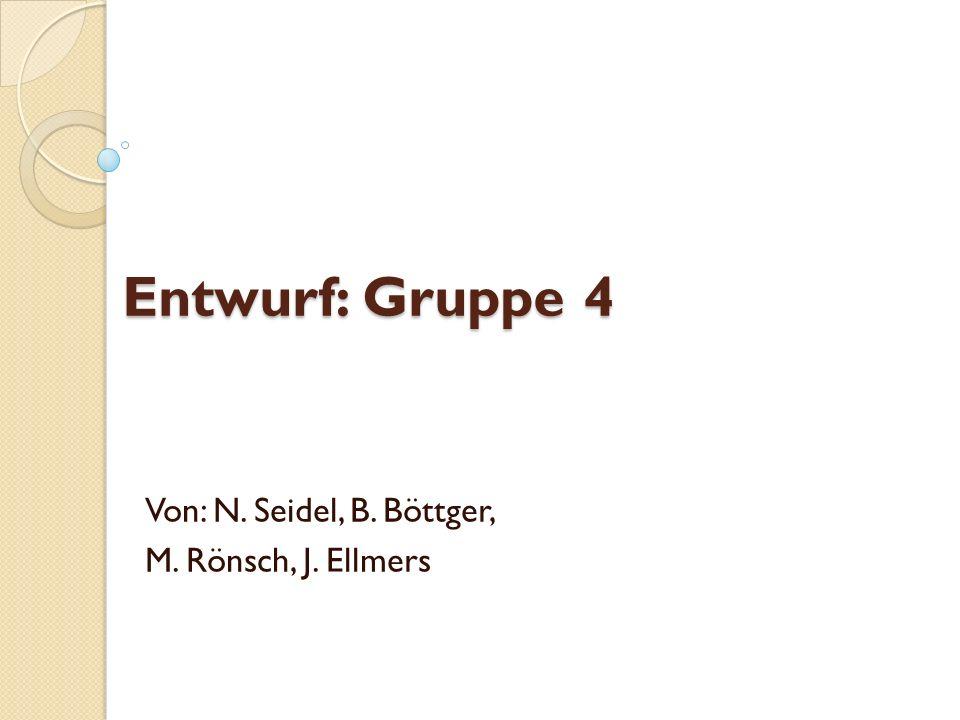 Entwurf: Gruppe 4 Von: N. Seidel, B. Böttger, M. Rönsch, J. Ellmers