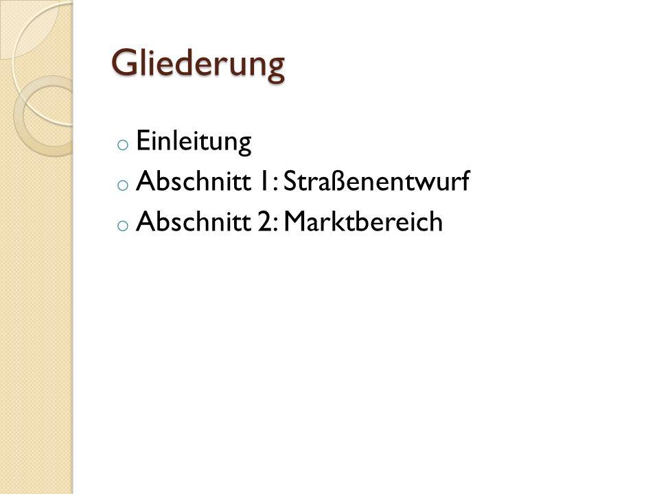 Gliederung o Einleitung o Abschnitt 1: Straßenentwurf o Abschnitt 2: Marktbereich