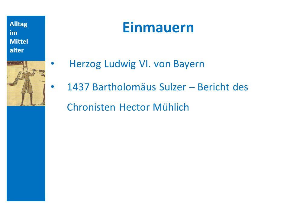 Alltag im Mittel alter Einmauern Herzog Ludwig VI. von Bayern 1437 Bartholomäus Sulzer – Bericht des Chronisten Hector Mühlich