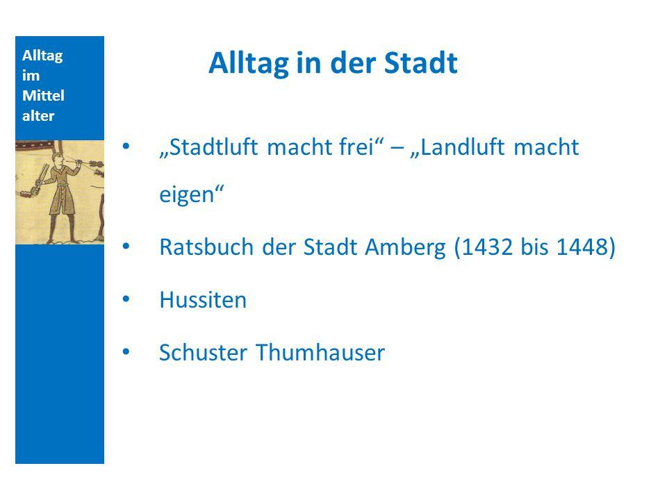 Alltag im Mittel alter Alltag in der Stadt Stadtluft macht frei – Landluft macht eigen Ratsbuch der Stadt Amberg (1432 bis 1448) Hussiten Schuster Thu