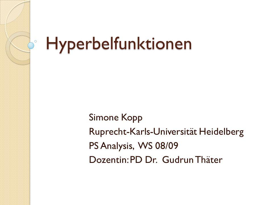 Hyperbelfunktionen Simone Kopp Ruprecht-Karls-Universität Heidelberg PS Analysis, WS 08/09 Dozentin: PD Dr.