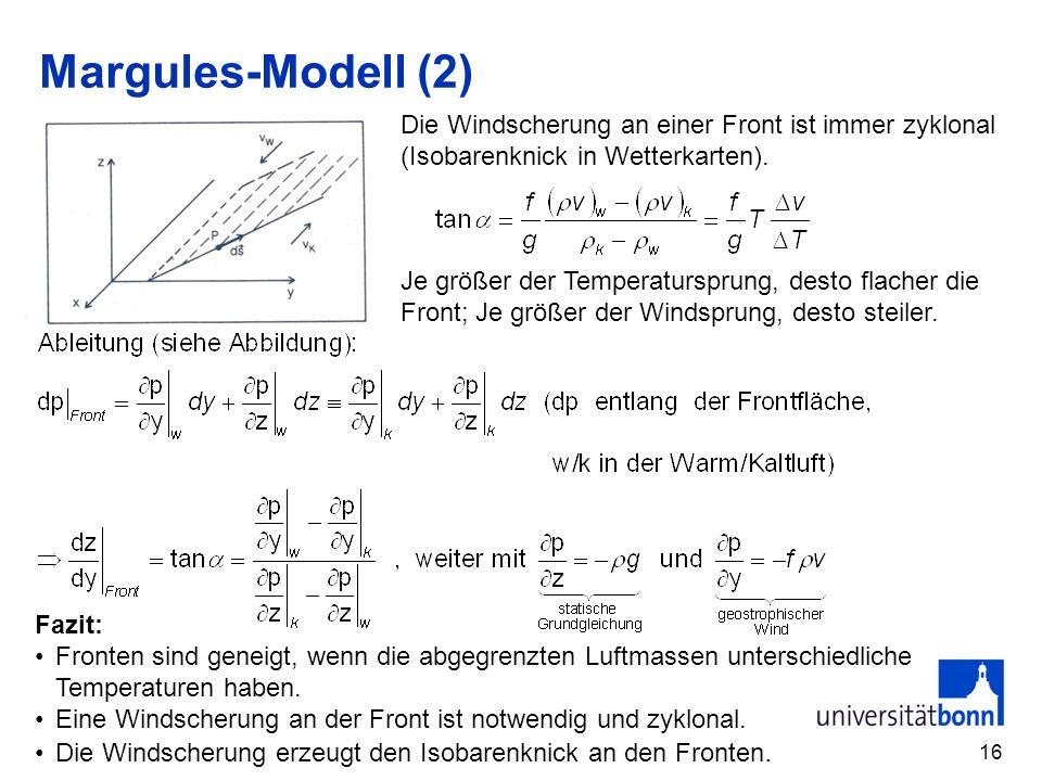 16 Margules-Modell (2) Die Windscherung an einer Front ist immer zyklonal (Isobarenknick in Wetterkarten). Je größer der Temperatursprung, desto flach