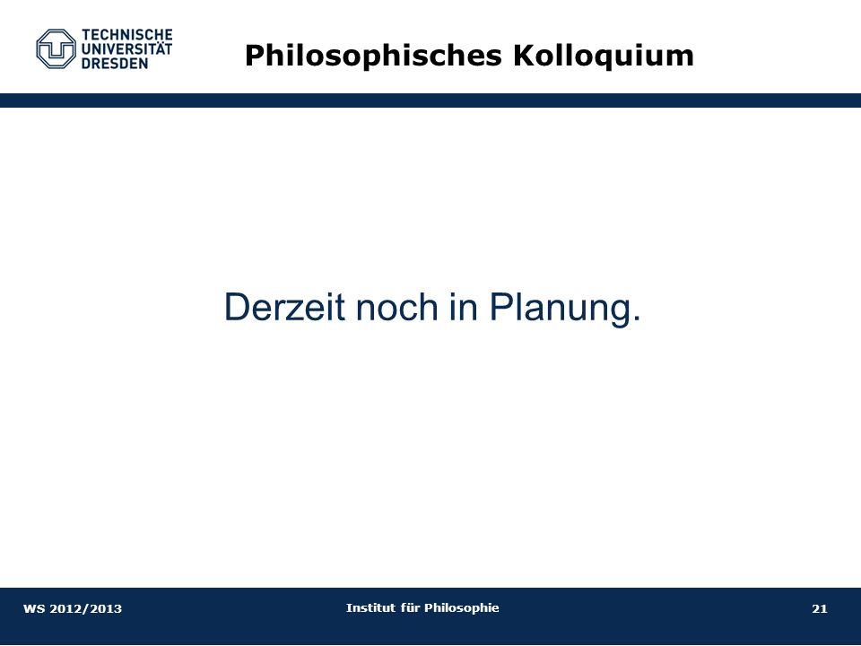 21 Institut für Philosophie Philosophisches Kolloquium Derzeit noch in Planung. WS 2012/2013