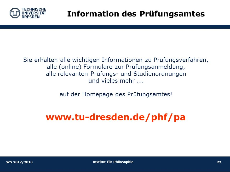 22 Institut für Philosophie Information des Prüfungsamtes Sie erhalten alle wichtigen Informationen zu Prüfungsverfahren, alle (online) Formulare zur