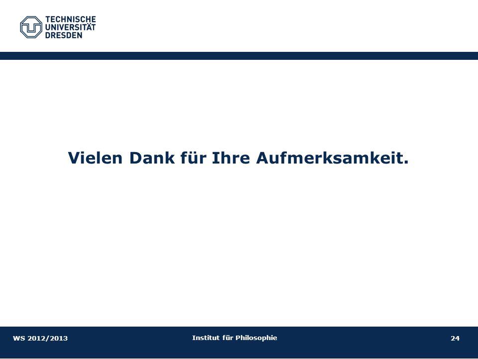 24 Institut für Philosophie Vielen Dank für Ihre Aufmerksamkeit. WS 2012/2013