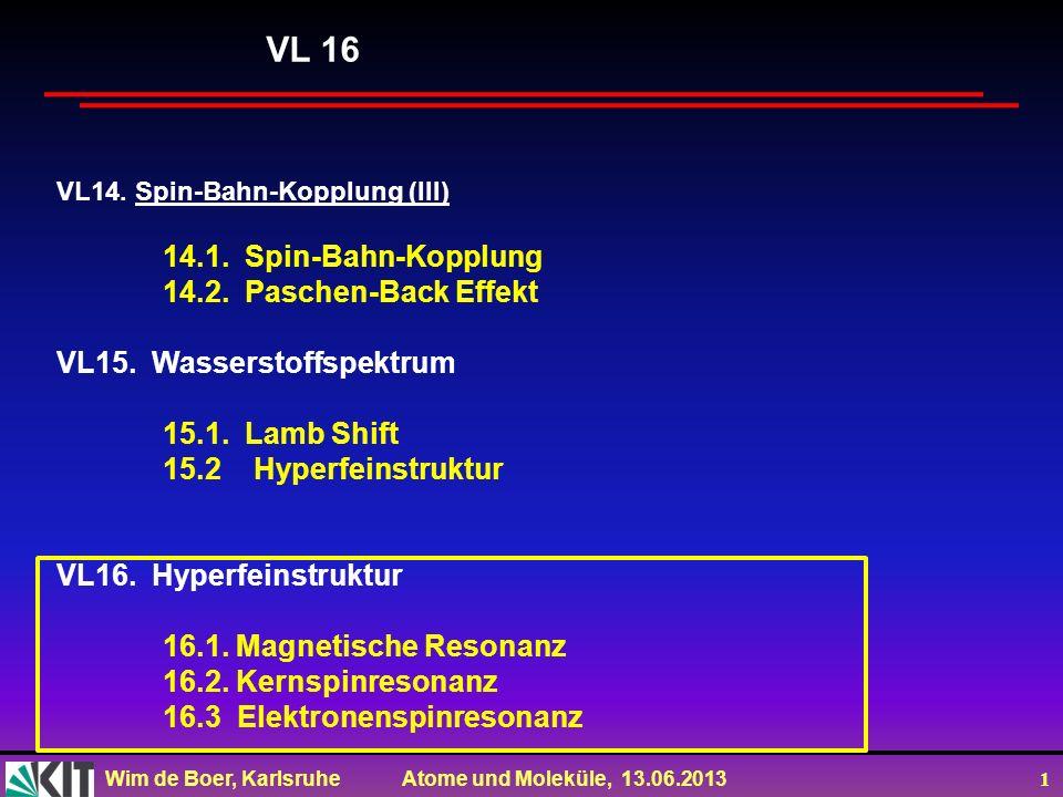 Wim de Boer, Karlsruhe Atome und Moleküle, 13.06.2013 2 Vorlesung 16: Roter Faden: Magnetische Resonanz Elektronspinresonanz (ESR) Kernspinresonanz(NMR=Nuclear Magnetic Resonance) Medical Imaging (Kernspintomographie) Folien auf dem Web: http://www-ekp.physik.uni-karlsruhe.de/~deboer/ Siehe auch: Demtröder, Experimentalphysik 3, Springerverlag