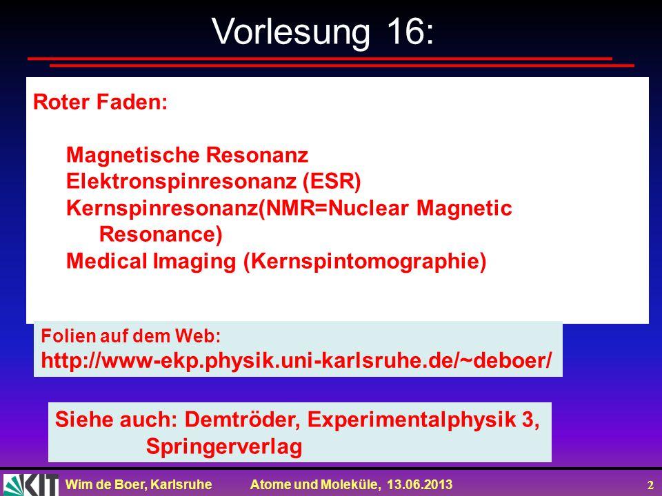 Wim de Boer, Karlsruhe Atome und Moleküle, 13.06.2013 2 Vorlesung 16: Roter Faden: Magnetische Resonanz Elektronspinresonanz (ESR) Kernspinresonanz(NM