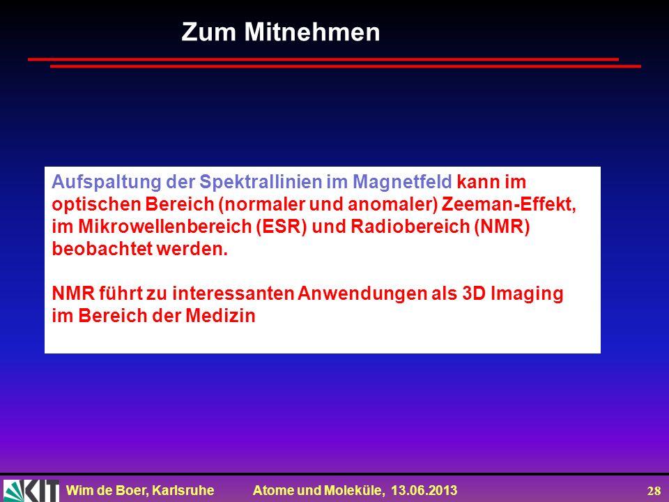 Wim de Boer, Karlsruhe Atome und Moleküle, 13.06.2013 28 Zum Mitnehmen Aufspaltung der Spektrallinien im Magnetfeld kann im optischen Bereich (normale