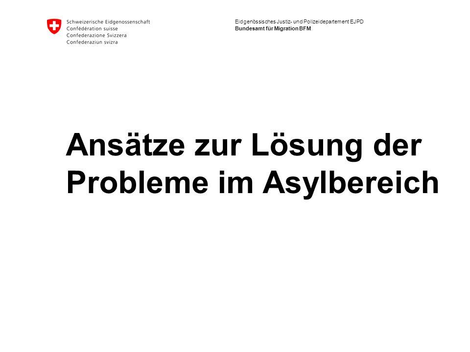 Eidgenössisches Justiz- und Polizeidepartement EJPD Bundesamt für Migration BFM Ansätze zur Lösung der Probleme im Asylbereich