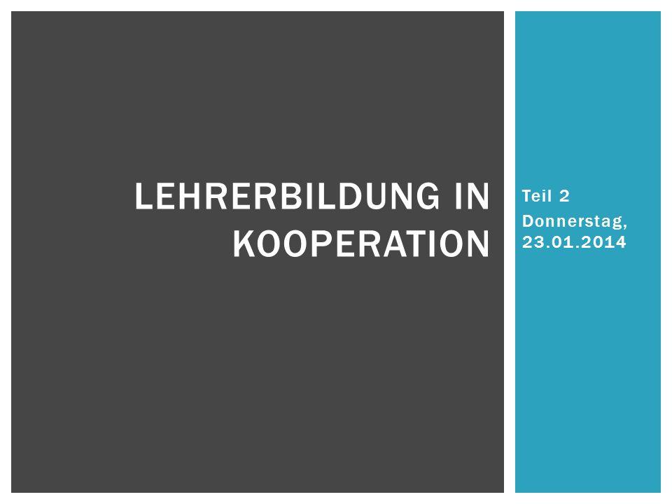 Teil 2 Donnerstag, 23.01.2014 LEHRERBILDUNG IN KOOPERATION