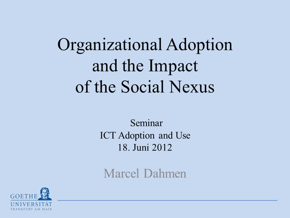 Organizational Adoption and the Impact of the Social Nexus Seminar ICT Adoption and Use 18. Juni 2012 Marcel Dahmen