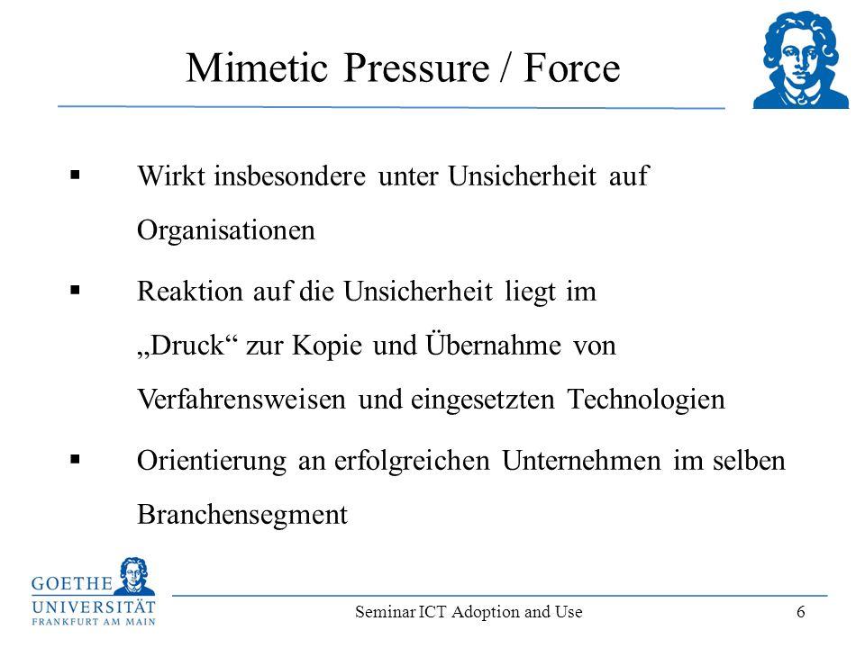 Seminar ICT Adoption and Use 6 Mimetic Pressure / Force Wirkt insbesondere unter Unsicherheit auf Organisationen Reaktion auf die Unsicherheit liegt i
