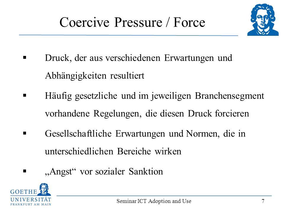 Seminar ICT Adoption and Use 7 Coercive Pressure / Force Druck, der aus verschiedenen Erwartungen und Abhängigkeiten resultiert Häufig gesetzliche und