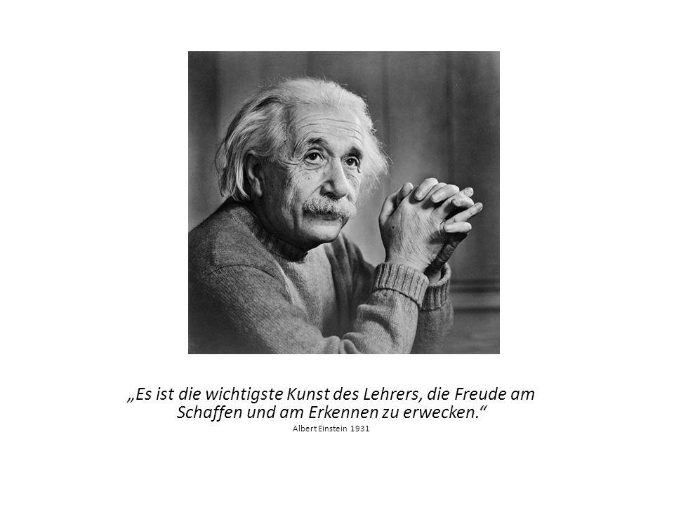 Es ist die wichtigste Kunst des Lehrers, die Freude am Schaffen und am Erkennen zu erwecken. Albert Einstein 1931