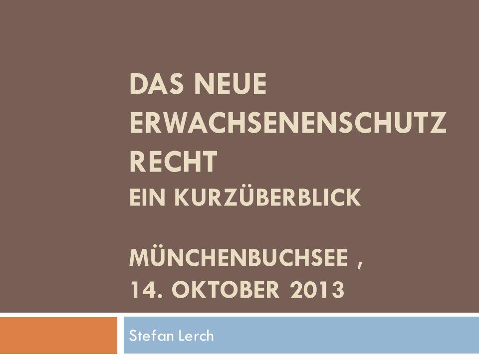DAS NEUE ERWACHSENENSCHUTZ RECHT EIN KURZÜBERBLICK MÜNCHENBUCHSEE, 14. OKTOBER 2013 Stefan Lerch