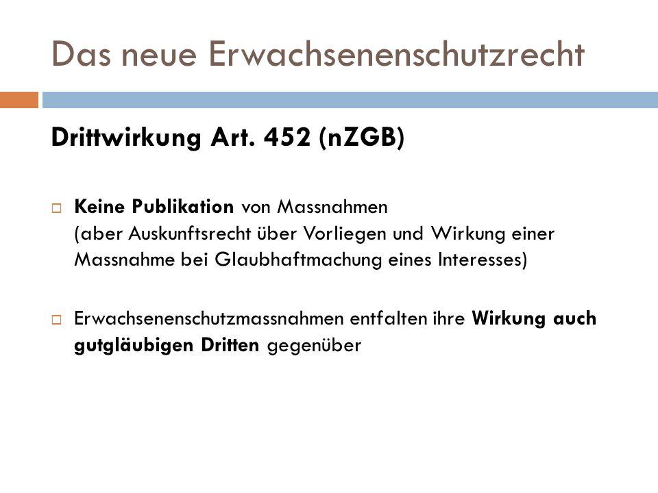 Das neue Erwachsenenschutzrecht Drittwirkung Art. 452 (nZGB) Keine Publikation von Massnahmen (aber Auskunftsrecht über Vorliegen und Wirkung einer Ma