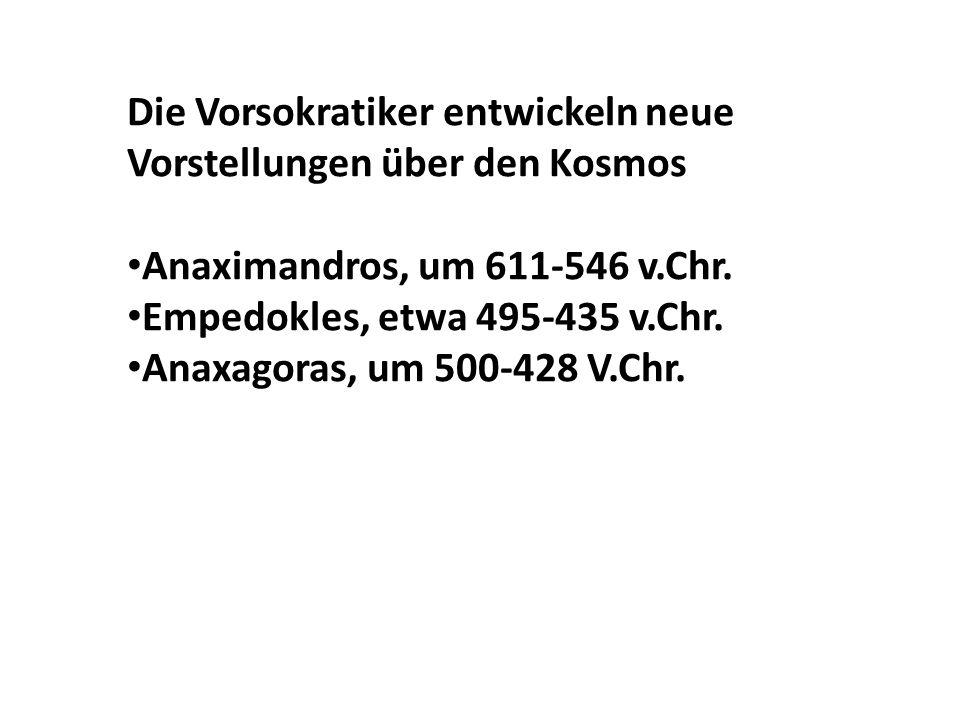 Die Vorsokratiker entwickeln neue Vorstellungen über den Kosmos Anaximandros, um 611-546 v.Chr. Empedokles, etwa 495-435 v.Chr. Anaxagoras, um 500-428
