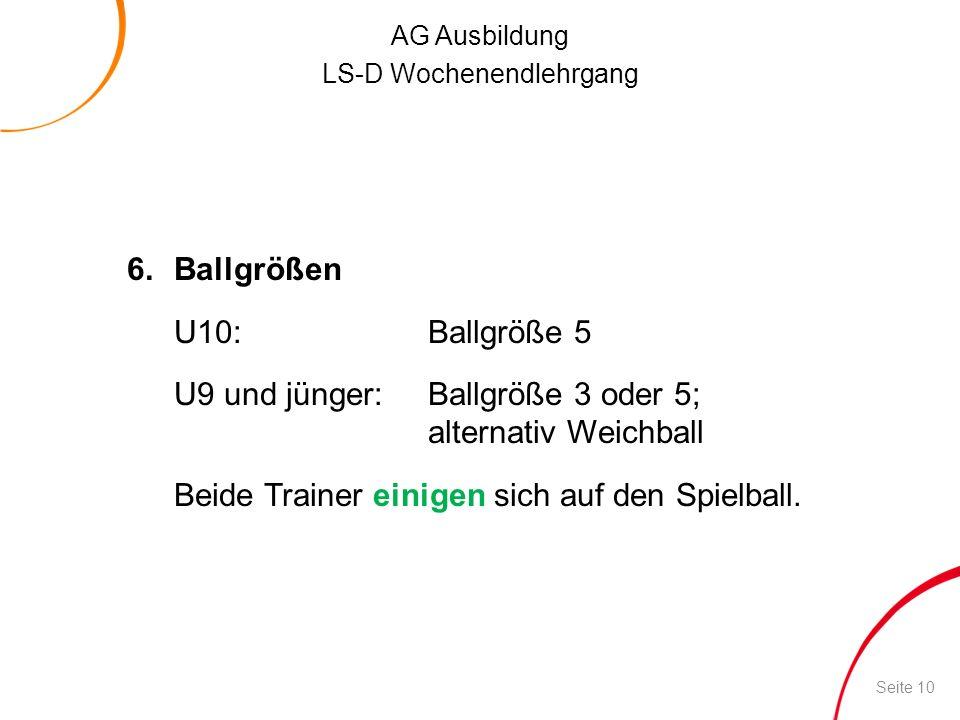 AG Ausbildung LS-D Wochenendlehrgang 6.Ballgrößen U10:Ballgröße 5 U9 und jünger:Ballgröße 3 oder 5; alternativ Weichball Beide Trainer einigen sich au