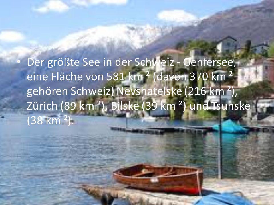 Der größte See in der Schweiz - Genfersee, eine Fläche von 581 km ² (davon 370 km ² gehören Schweiz) Nevshatelske (216 km ²), Zürich (89 km ²), Bilske