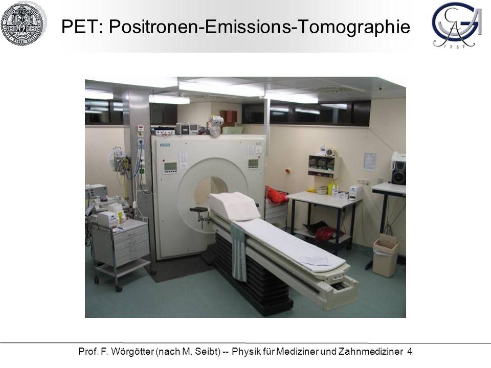 Prof. F. Wörgötter (nach M. Seibt) -- Physik für Mediziner und Zahnmediziner 4 PET: Positronen-Emissions-Tomographie