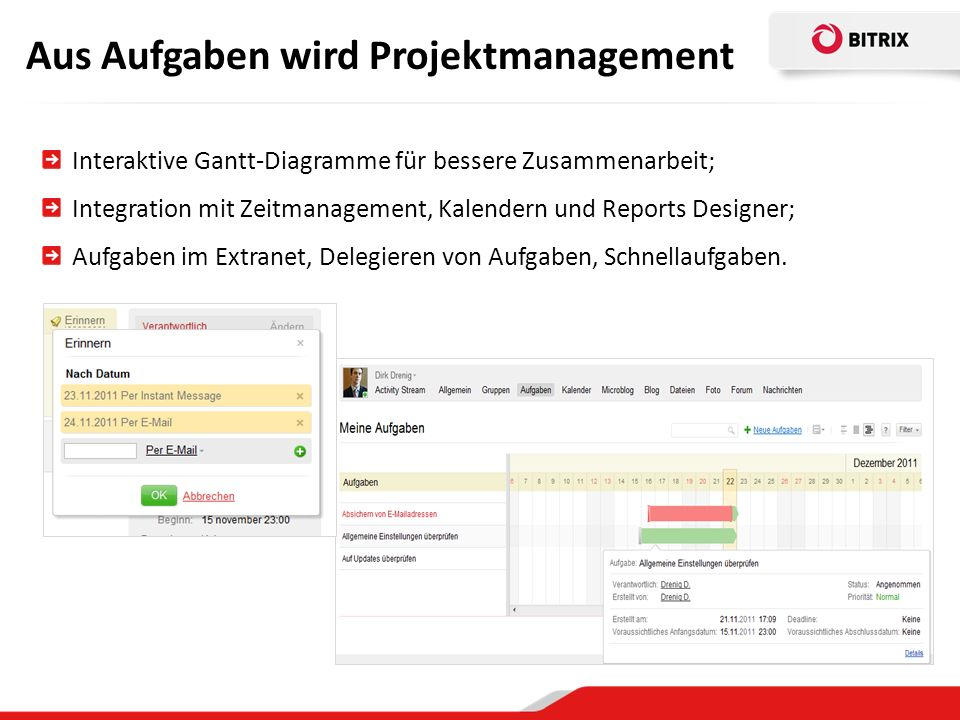 Aus Aufgaben wird Projektmanagement Interaktive Gantt-Diagramme für bessere Zusammenarbeit; Integration mit Zeitmanagement, Kalendern und Reports Designer; Aufgaben im Extranet, Delegieren von Aufgaben, Schnellaufgaben.