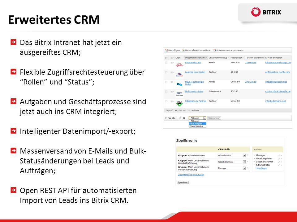 Erweitertes CRM Das Bitrix Intranet hat jetzt ein ausgereiftes CRM; Flexible Zugriffsrechtesteuerung über Rollen und Status; Aufgaben und Geschäftsprozesse sind jetzt auch ins CRM integriert; Intelligenter Datenimport/-export; Massenversand von E-Mails und Bulk- Statusänderungen bei Leads und Aufträgen; Open REST API für automatisierten Import von Leads ins Bitrix CRM.