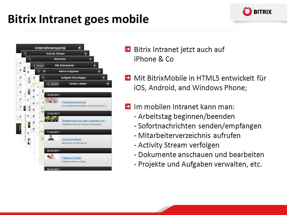 Bitrix Intranet goes mobile Bitrix Intranet jetzt auch auf iPhone & Co Mit BitrixMobile in HTML5 entwickelt für iOS, Android, and Windows Phone; Im mobilen Intranet kann man: - Arbeitstag beginnen/beenden - Sofortnachrichten senden/empfangen - Mitarbeiterverzeichnis aufrufen - Activity Stream verfolgen - Dokumente anschauen und bearbeiten - Projekte und Aufgaben verwalten, etc.