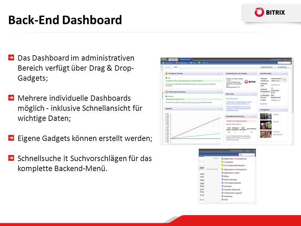 Back-End Dashboard Das Dashboard im administrativen Bereich verfügt über Drag & Drop- Gadgets; Mehrere individuelle Dashboards möglich - inklusive Schnellansicht für wichtige Daten; Eigene Gadgets können erstellt werden; Schnellsuche it Suchvorschlägen für das komplette Backend-Menü.