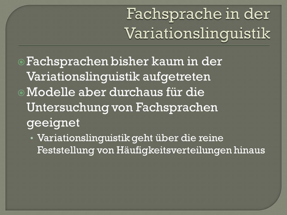 Fachsprachen bisher kaum in der Variationslinguistik aufgetreten Modelle aber durchaus für die Untersuchung von Fachsprachen geeignet Variationslingui
