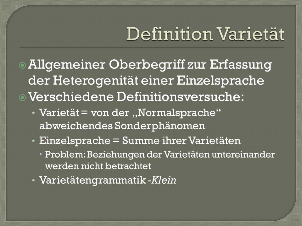 Allgemeiner Oberbegriff zur Erfassung der Heterogenität einer Einzelsprache Verschiedene Definitionsversuche: Varietät = von der Normalsprache abweich