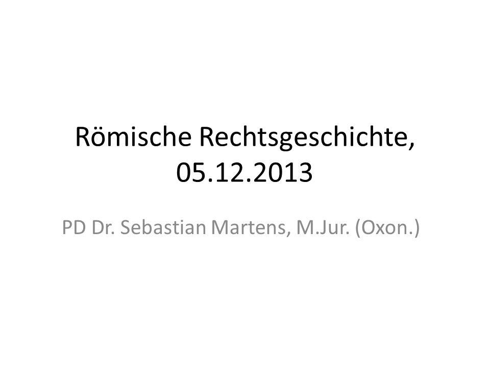 Römische Rechtsgeschichte, 05.12.2013 PD Dr. Sebastian Martens, M.Jur. (Oxon.)