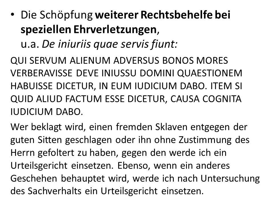 Die Schöpfung weiterer Rechtsbehelfe bei speziellen Ehrverletzungen, u.a. De iniuriis quae servis fiunt: QUI SERVUM ALIENUM ADVERSUS BONOS MORES VERBE