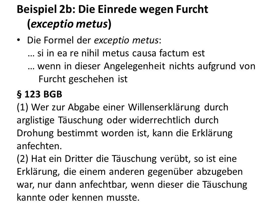 Beispiel 2b: Die Einrede wegen Furcht (exceptio metus) Die Formel der exceptio metus: … si in ea re nihil metus causa factum est … wenn in dieser Ange