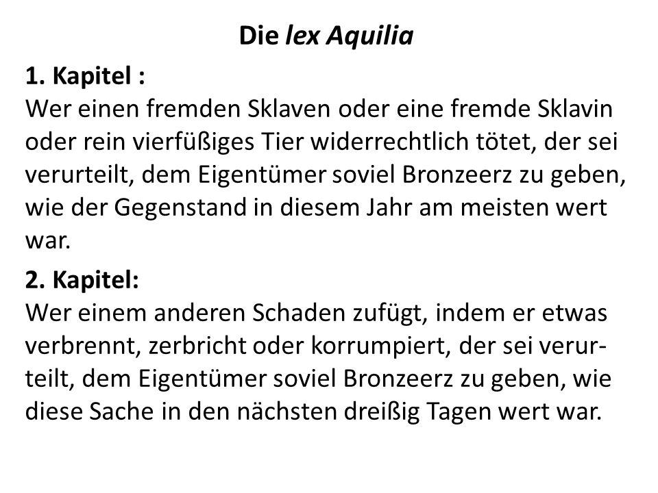 Die lex Aquilia 1. Kapitel : Wer einen fremden Sklaven oder eine fremde Sklavin oder rein vierfüßiges Tier widerrechtlich tötet, der sei verurteilt, d
