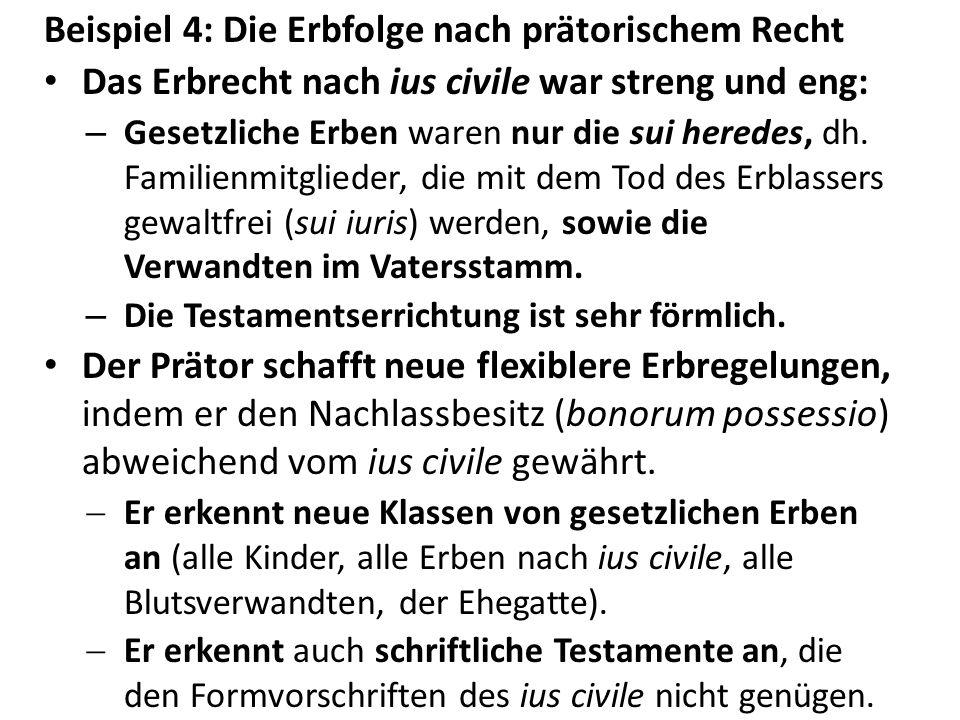 Beispiel 4: Die Erbfolge nach prätorischem Recht Das Erbrecht nach ius civile war streng und eng: – Gesetzliche Erben waren nur die sui heredes, dh. F