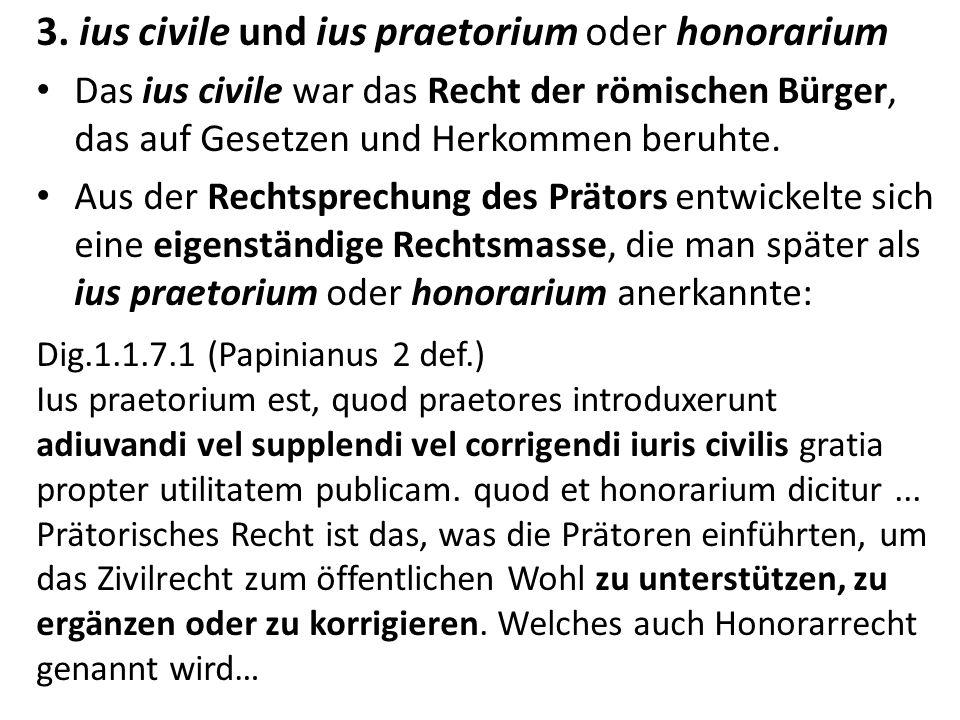 3. ius civile und ius praetorium oder honorarium Das ius civile war das Recht der römischen Bürger, das auf Gesetzen und Herkommen beruhte. Aus der Re