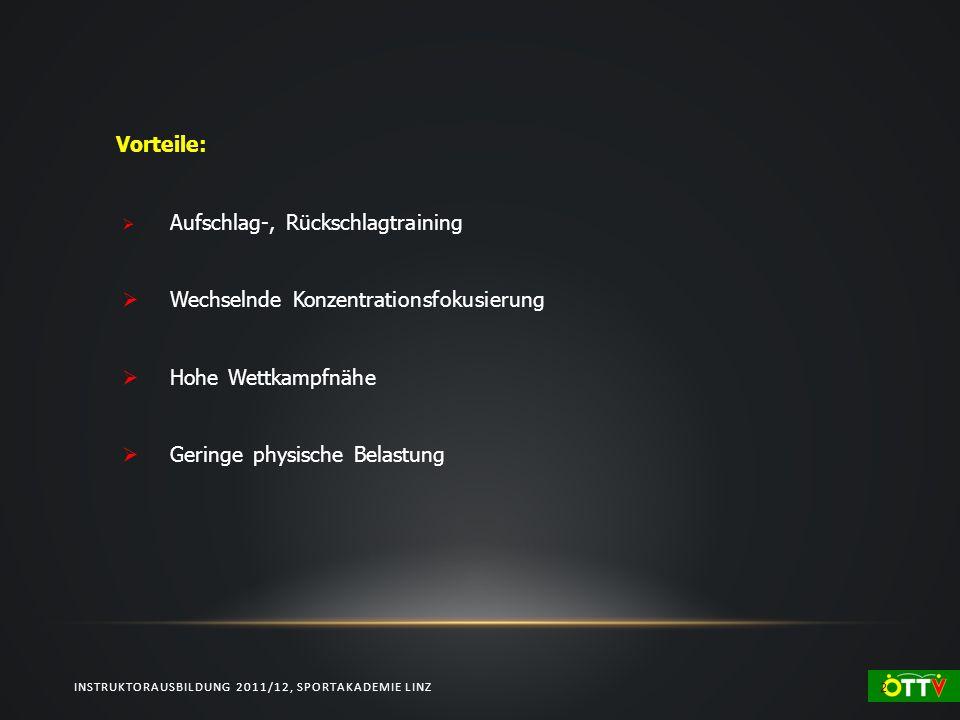 INSTRUKTORAUSBILDUNG 2011/12, SPORTAKADEMIE LINZ 2 Vorteile: Aufschlag-, Rückschlagtraining Wechselnde Konzentrationsfokusierung Hohe Wettkampfnähe Geringe physische Belastung