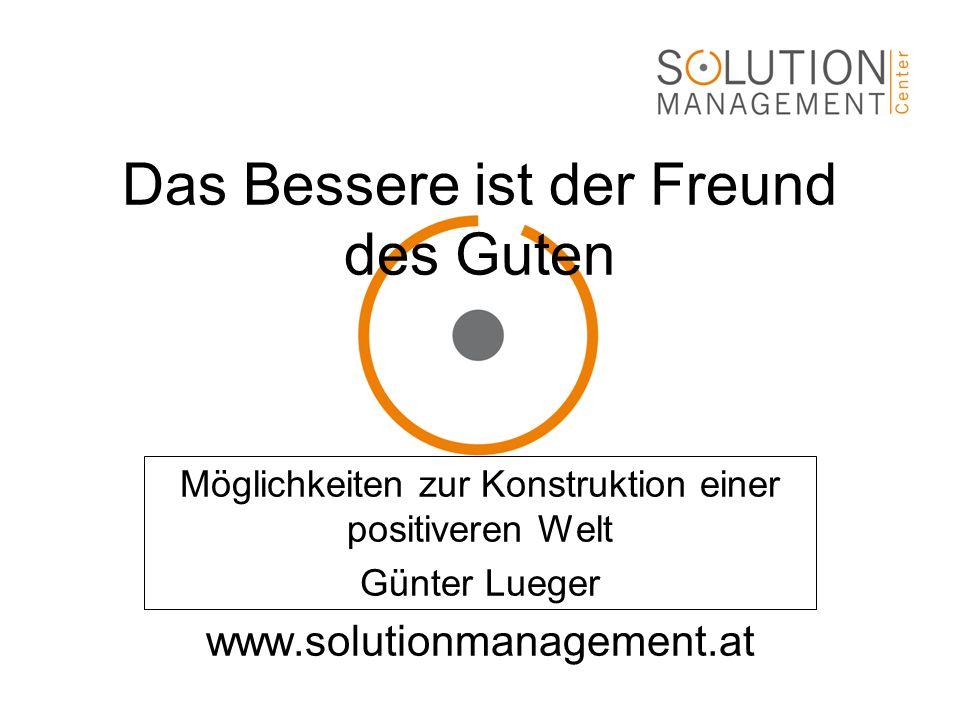 Das Bessere ist der Freund des Guten Möglichkeiten zur Konstruktion einer positiveren Welt Günter Lueger www.solutionmanagement.at