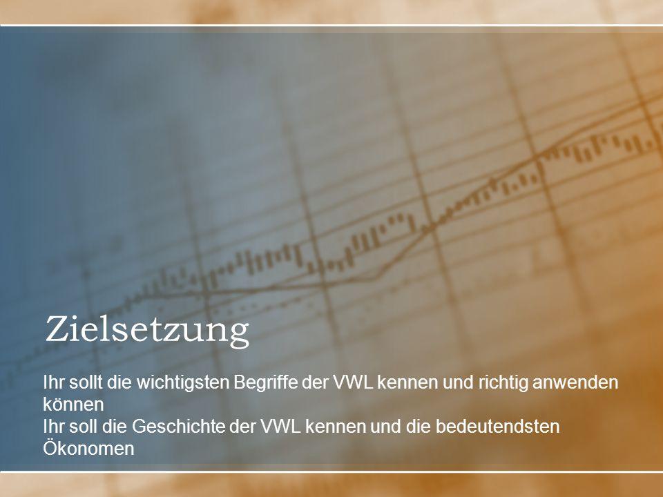 Zielsetzung Ihr sollt die wichtigsten Begriffe der VWL kennen und richtig anwenden können Ihr soll die Geschichte der VWL kennen und die bedeutendsten