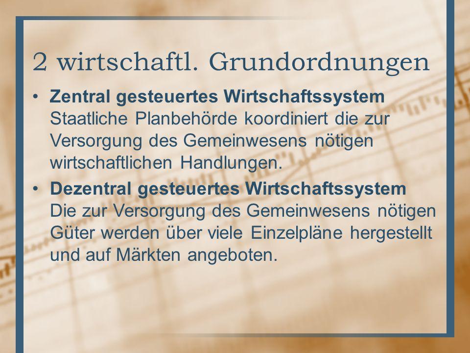 2 wirtschaftl. Grundordnungen Zentral gesteuertes Wirtschaftssystem Staatliche Planbehörde koordiniert die zur Versorgung des Gemeinwesens nötigen wir