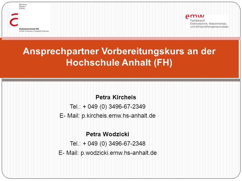 Petra Kircheis Tel.: + 049 (0) 3496-67-2349 E- Mail: p.kircheis.emw.hs-anhalt.de Petra Wodzicki Tel.: + 049 (0) 3496-67-2348 E- Mail: p.wodzicki.emw.hs-anhalt.de Ansprechpartner Vorbereitungskurs an der Hochschule Anhalt (FH)