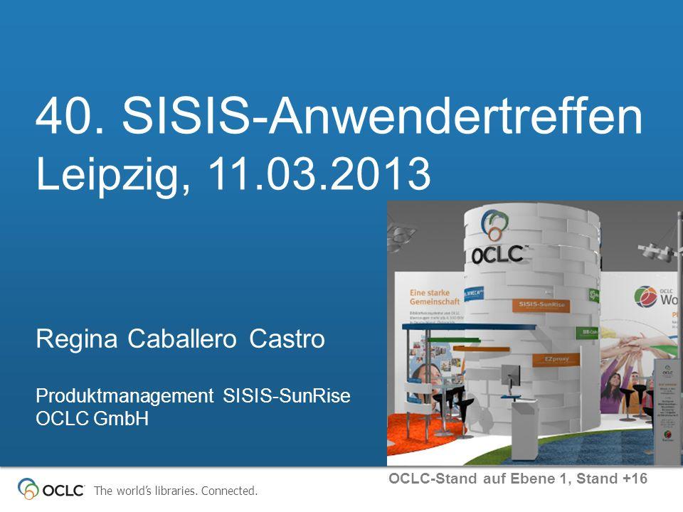 The worlds libraries. Connected. 40. SISIS-Anwendertreffen Leipzig, 11.03.2013 Produktmanagement SISIS-SunRise OCLC GmbH Regina Caballero Castro OCLC-